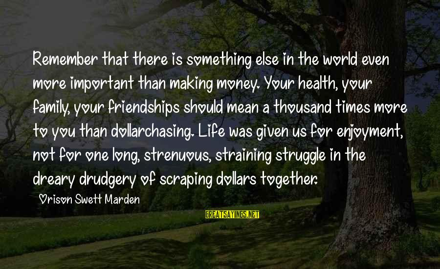 Mean Of Family Sayings By Orison Swett Marden: Remember that there is something else in the world even more important than making money.