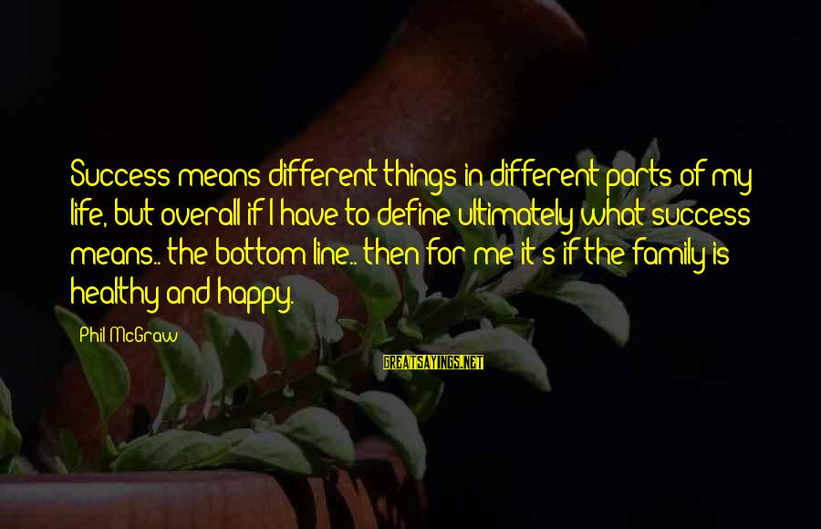 Mean Of Family Sayings By Phil McGraw: Success means different things in different parts of my life, but overall if I have