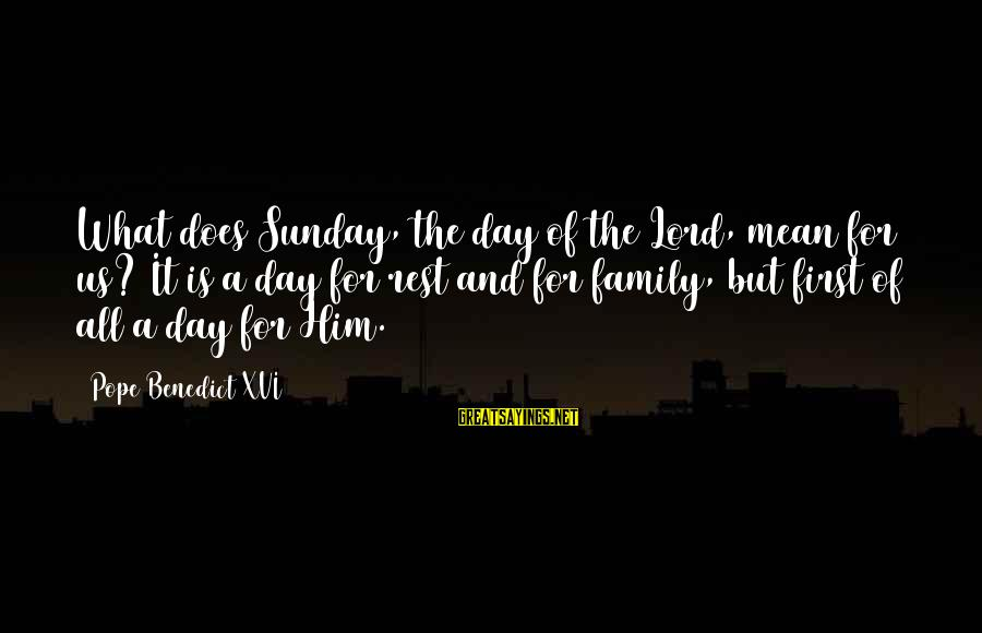 Mean Of Family Sayings By Pope Benedict XVI: What does Sunday, the day of the Lord, mean for us? It is a day