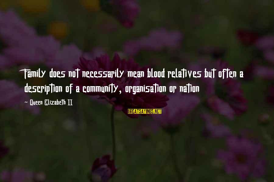 Mean Of Family Sayings By Queen Elizabeth II: Family does not necessarily mean blood relatives but often a description of a community, organisation