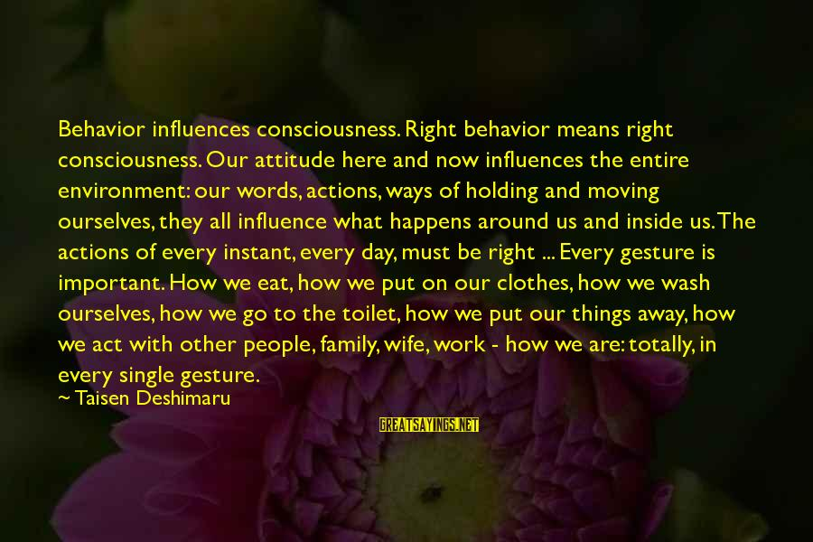 Mean Of Family Sayings By Taisen Deshimaru: Behavior influences consciousness. Right behavior means right consciousness. Our attitude here and now influences the