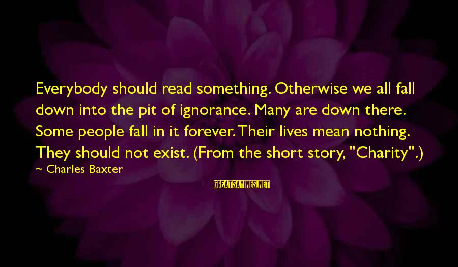 Mean People In Life Sayings By Charles Baxter: Everybody should read something. Otherwise we all fall down into the pit of ignorance. Many