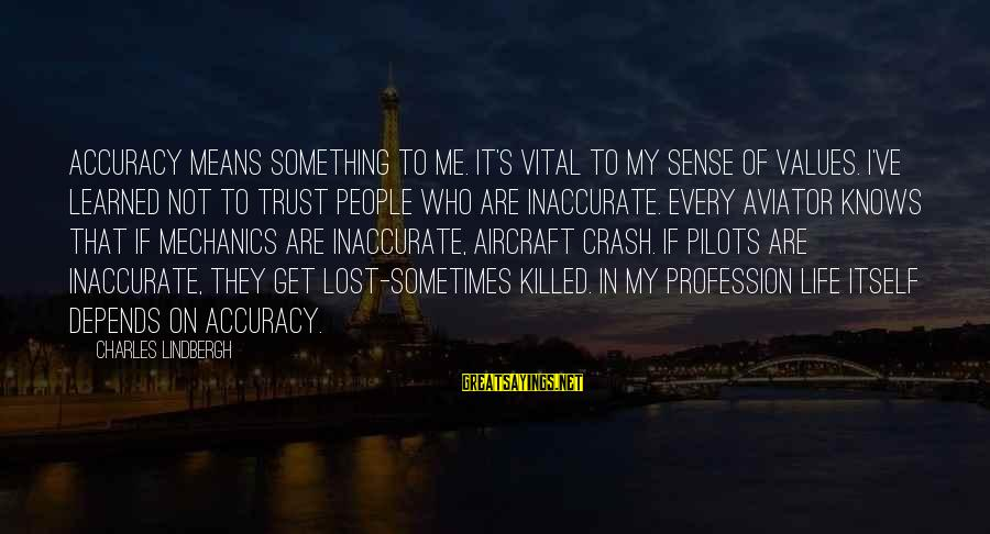 Mean People In Life Sayings By Charles Lindbergh: Accuracy means something to me. It's vital to my sense of values. I've learned not