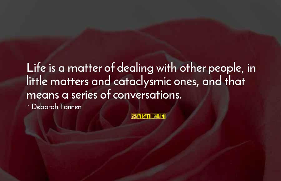 Mean People In Life Sayings By Deborah Tannen: Life is a matter of dealing with other people, in little matters and cataclysmic ones,