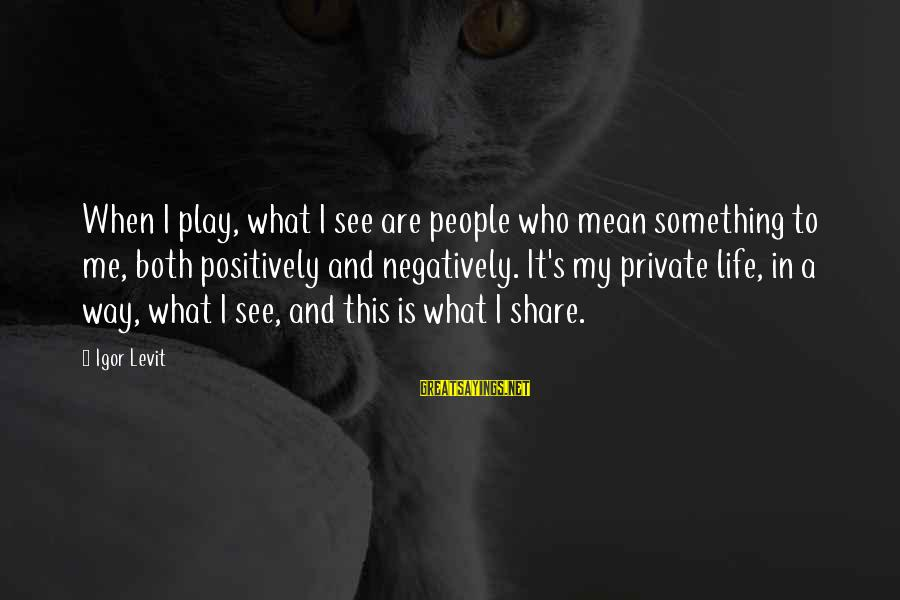 Mean People In Life Sayings By Igor Levit: When I play, what I see are people who mean something to me, both positively