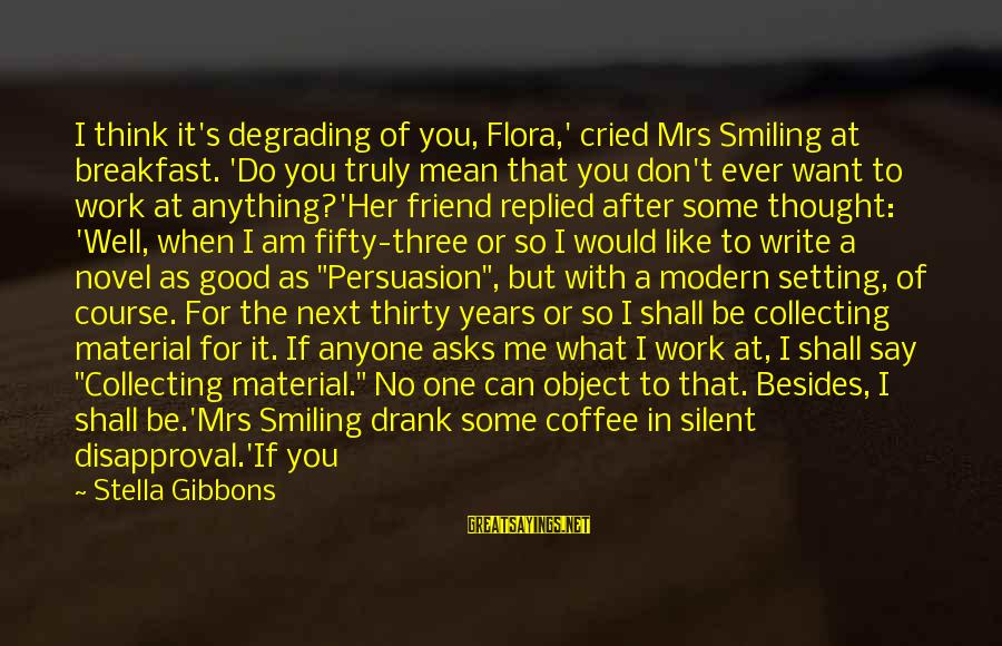 Mean People In Life Sayings By Stella Gibbons: I think it's degrading of you, Flora,' cried Mrs Smiling at breakfast. 'Do you truly