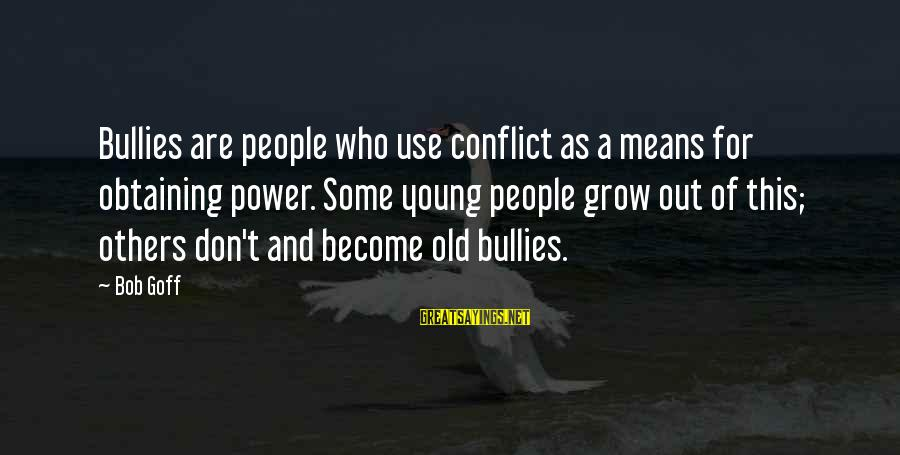 Means Of Old Sayings By Bob Goff: Bullies are people who use conflict as a means for obtaining power. Some young people