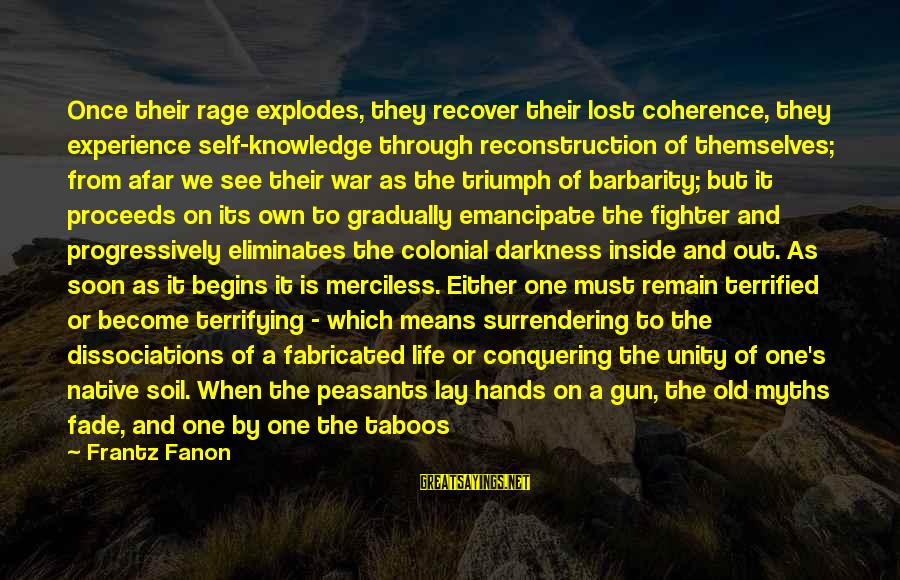 Means Of Old Sayings By Frantz Fanon: Once their rage explodes, they recover their lost coherence, they experience self-knowledge through reconstruction of