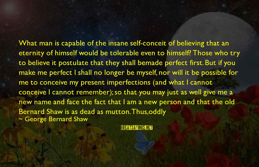 Means Of Old Sayings By George Bernard Shaw: What man is capable of the insane self-conceit of believing that an eternity of himself