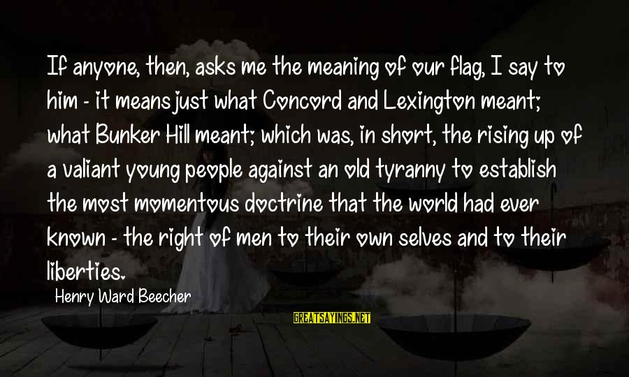 Means Of Old Sayings By Henry Ward Beecher: If anyone, then, asks me the meaning of our flag, I say to him -