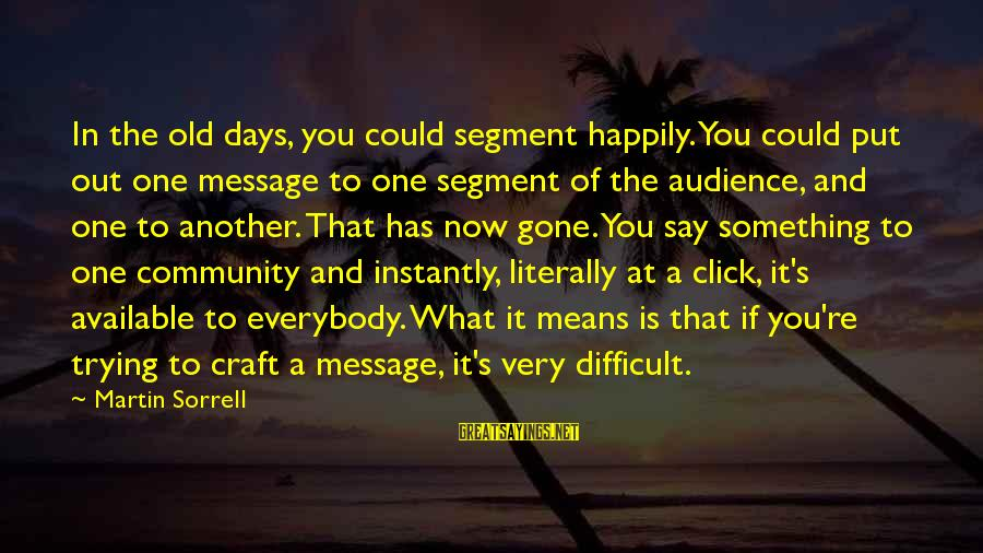 Means Of Old Sayings By Martin Sorrell: In the old days, you could segment happily. You could put out one message to