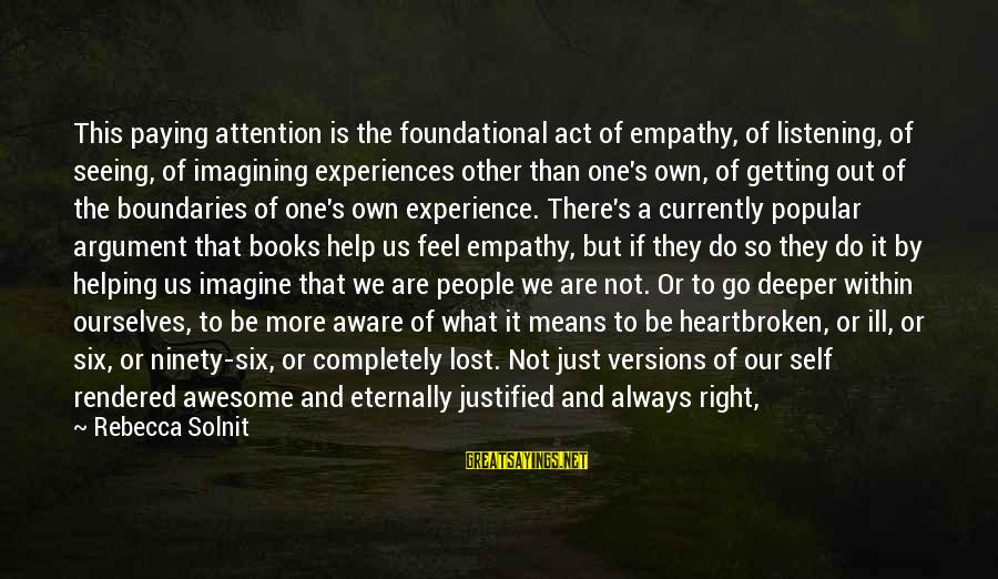 Means Of Old Sayings By Rebecca Solnit: This paying attention is the foundational act of empathy, of listening, of seeing, of imagining