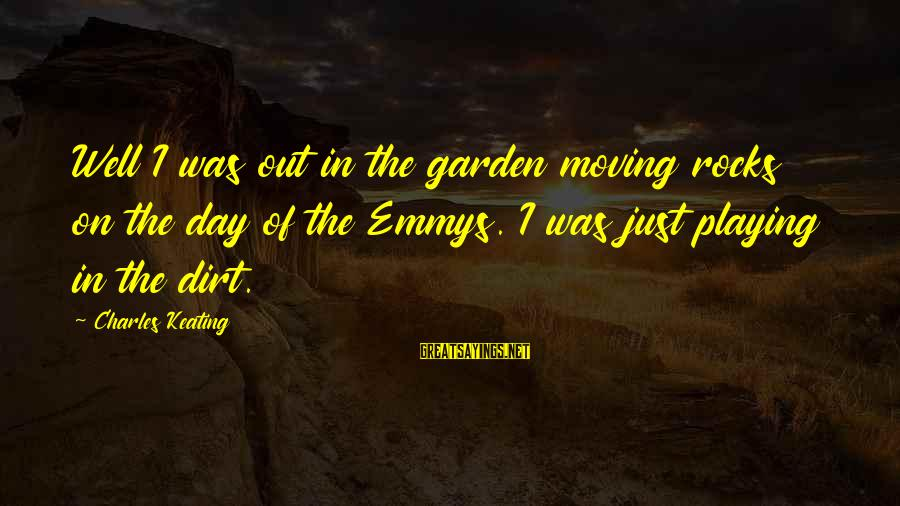 Measuring Stick Sayings By Charles Keating: Well I was out in the garden moving rocks on the day of the Emmys.