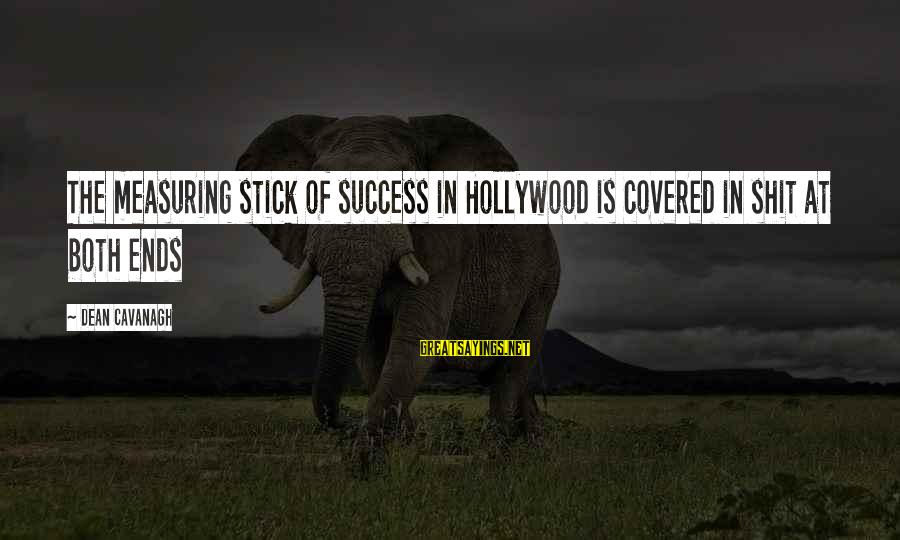 Measuring Stick Sayings By Dean Cavanagh: The measuring stick of success in Hollywood is covered in shit at both ends