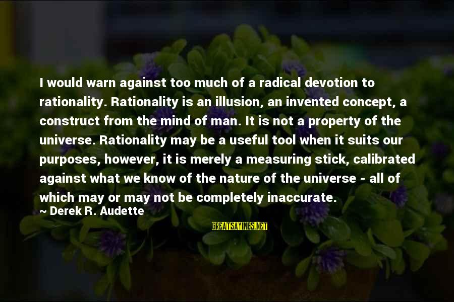 Measuring Stick Sayings By Derek R. Audette: I would warn against too much of a radical devotion to rationality. Rationality is an