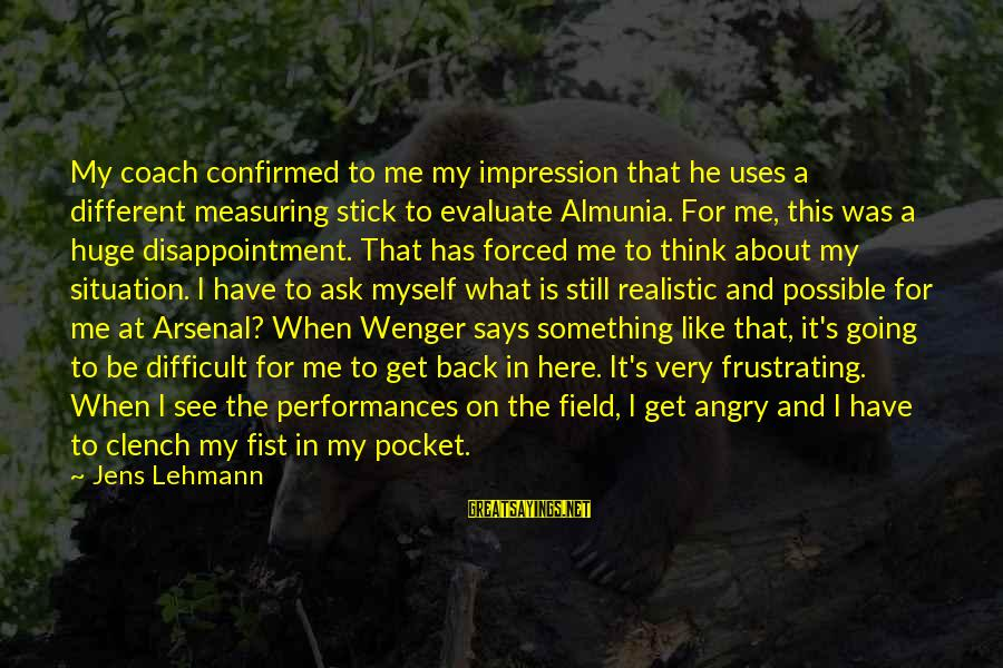 Measuring Stick Sayings By Jens Lehmann: My coach confirmed to me my impression that he uses a different measuring stick to