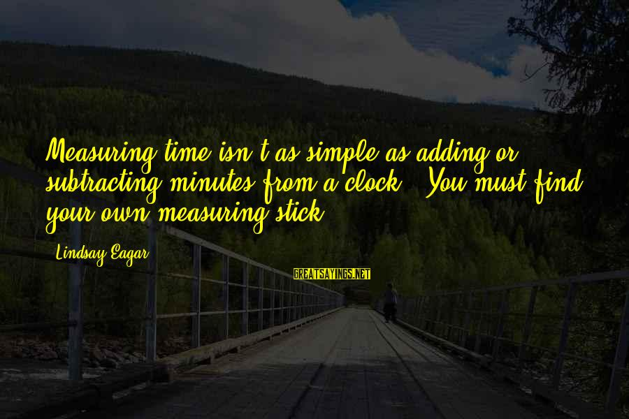 Measuring Stick Sayings By Lindsay Eagar: Measuring time isn't as simple as adding or subtracting minutes from a clock...You must find