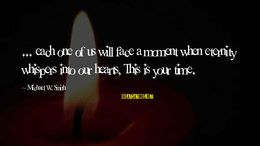 Measuring Stick Sayings By Michael W. Smith: ... each one of us will face a moment when eternity whispers into our hearts,