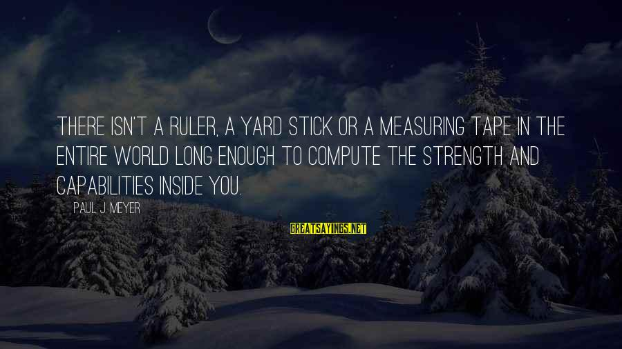 Measuring Stick Sayings By Paul J. Meyer: There isn't a ruler, a yard stick or a measuring tape in the entire world