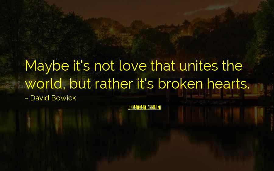 Mechanizable Sayings By David Bowick: Maybe it's not love that unites the world, but rather it's broken hearts.