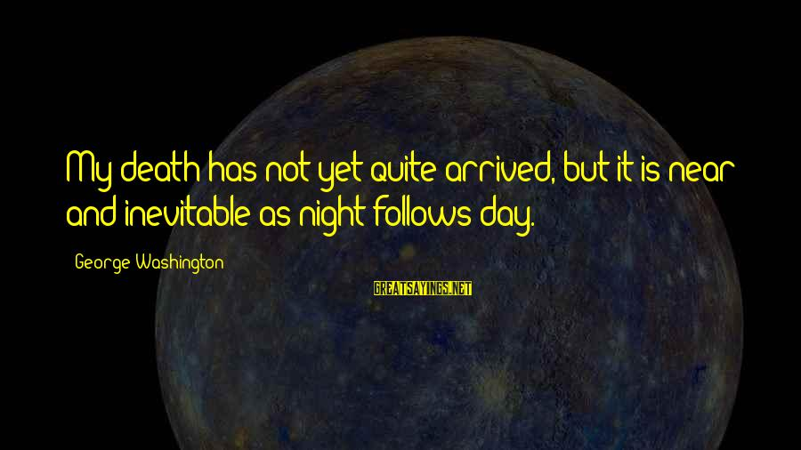 Mechanizable Sayings By George Washington: My death has not yet quite arrived, but it is near and inevitable as night
