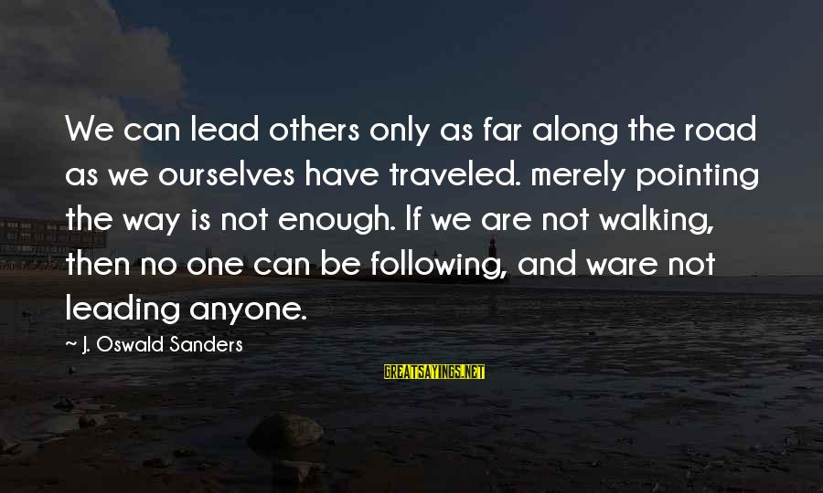 Mechanizable Sayings By J. Oswald Sanders: We can lead others only as far along the road as we ourselves have traveled.