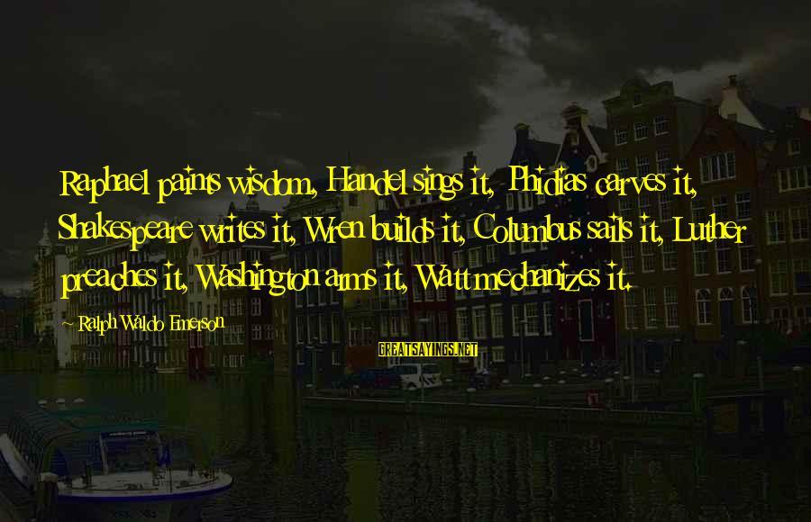 Mechanizes Sayings By Ralph Waldo Emerson: Raphael paints wisdom, Handel sings it, Phidias carves it, Shakespeare writes it, Wren builds it,