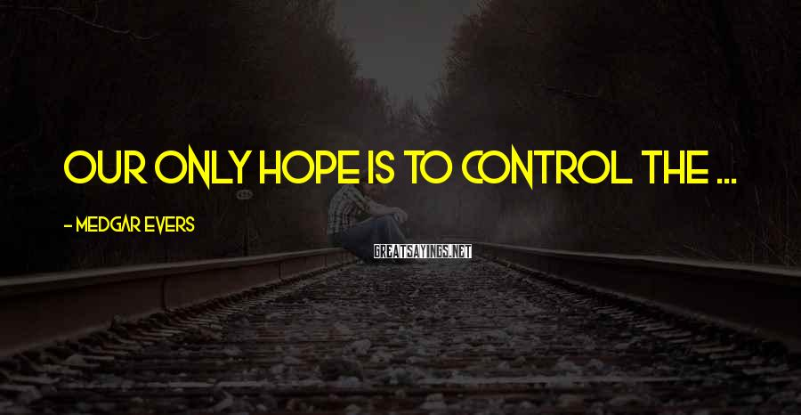 Medgar Evers Sayings: Our only hope is to control the ...
