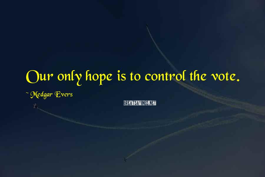 Medgar Evers Sayings: Our only hope is to control the vote.