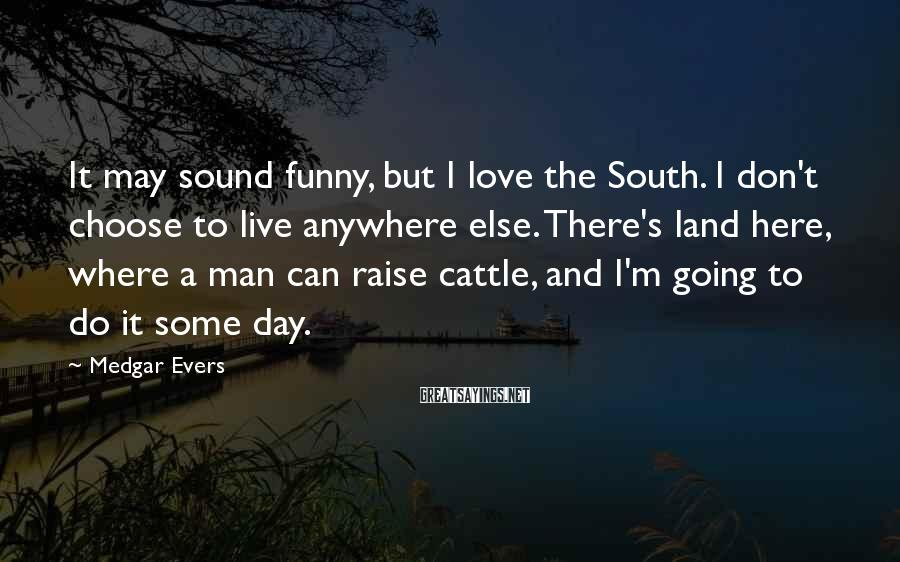 Medgar Evers Sayings: It may sound funny, but I love the South. I don't choose to live anywhere