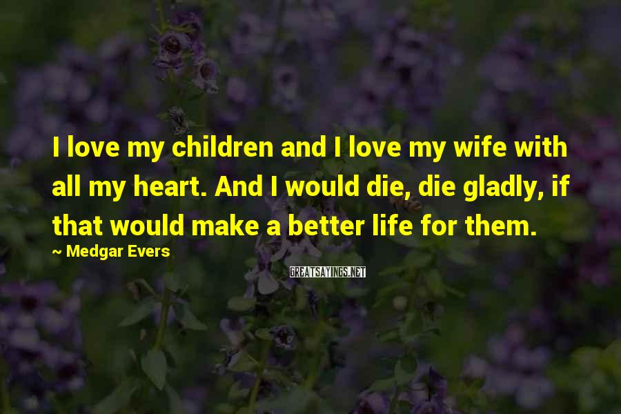 Medgar Evers Sayings: I love my children and I love my wife with all my heart. And I
