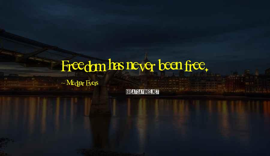 Medgar Evers Sayings: Freedom has never been free.