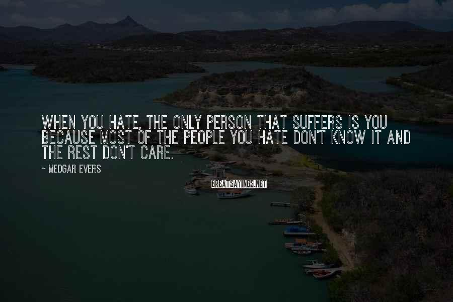 Medgar Evers Sayings: When you hate, the only person that suffers is you because most of the people