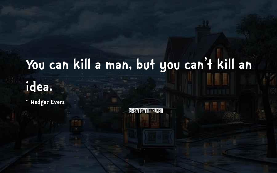 Medgar Evers Sayings: You can kill a man, but you can't kill an idea.