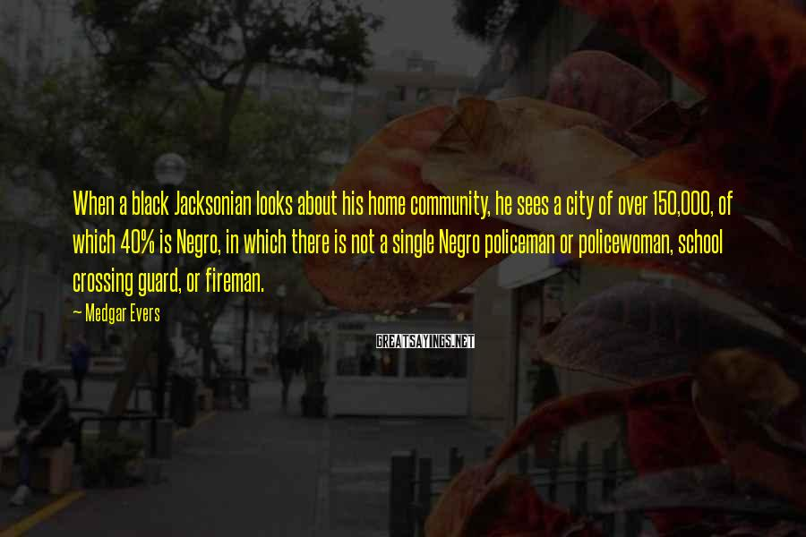 Medgar Evers Sayings: When a black Jacksonian looks about his home community, he sees a city of over