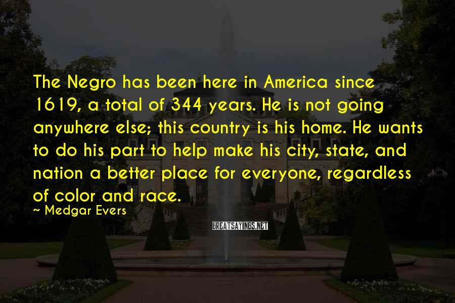 Medgar Evers Sayings: The Negro has been here in America since 1619, a total of 344 years. He