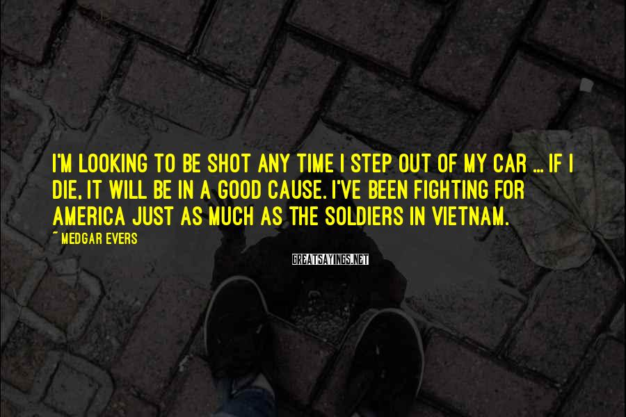 Medgar Evers Sayings: I'm looking to be shot any time I step out of my car ... If