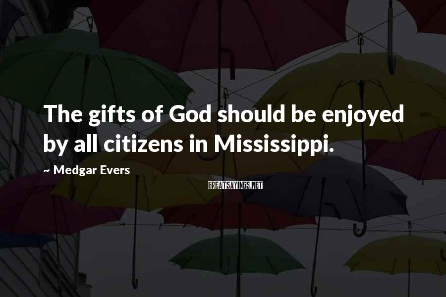 Medgar Evers Sayings: The gifts of God should be enjoyed by all citizens in Mississippi.