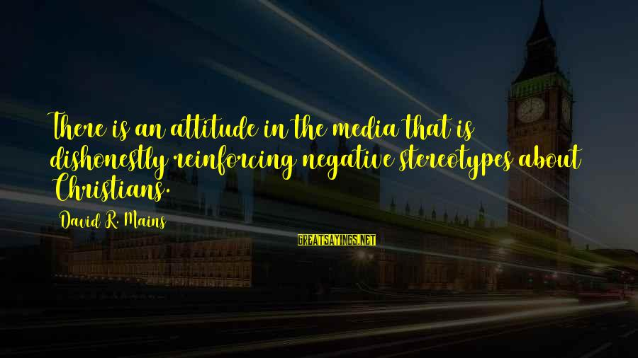Media And Stereotypes Sayings By David R. Mains: There is an attitude in the media that is dishonestly reinforcing negative stereotypes about Christians.