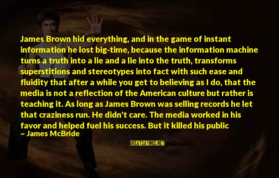Media And Stereotypes Sayings By James McBride: James Brown hid everything, and in the game of instant information he lost big-time, because