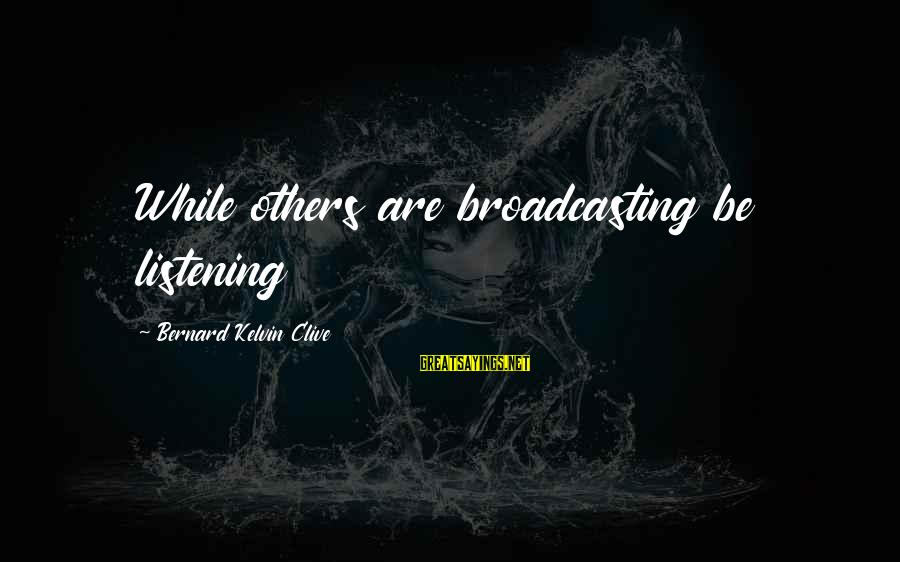 Media Broadcasting Sayings By Bernard Kelvin Clive: While others are broadcasting be listening