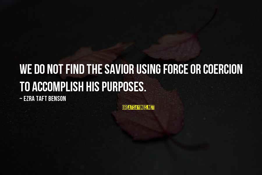 Media Broadcasting Sayings By Ezra Taft Benson: We do not find the Savior using force or coercion to accomplish His purposes.