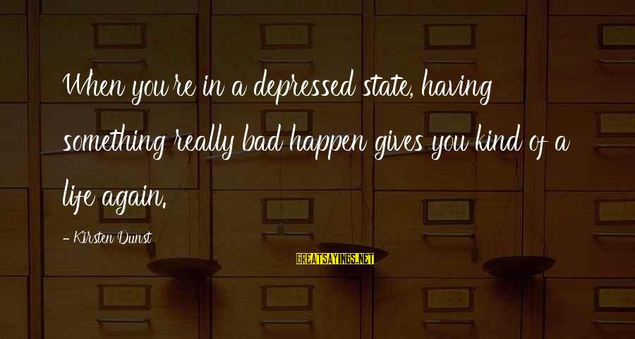 Media Broadcasting Sayings By Kirsten Dunst: When you're in a depressed state, having something really bad happen gives you kind of