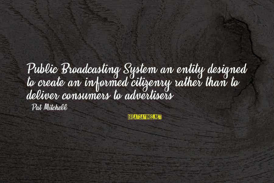 Media Broadcasting Sayings By Pat Mitchell: Public Broadcasting System an entity designed to create an informed citizenry rather than to deliver