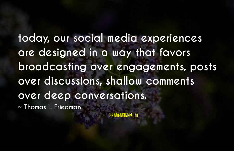 Media Broadcasting Sayings By Thomas L. Friedman: today, our social media experiences are designed in a way that favors broadcasting over engagements,