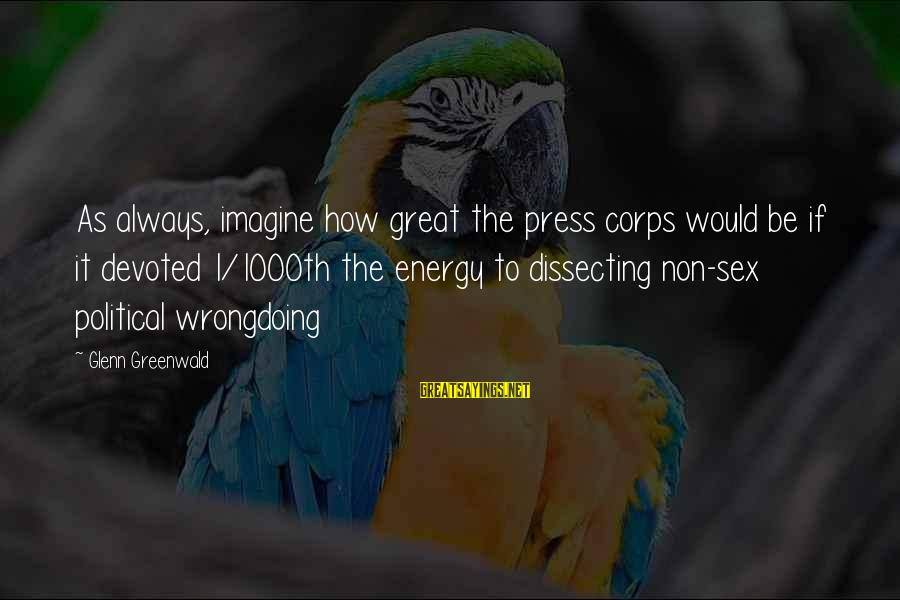 Media Corruption Sayings By Glenn Greenwald: As always, imagine how great the press corps would be if it devoted 1/1000th the