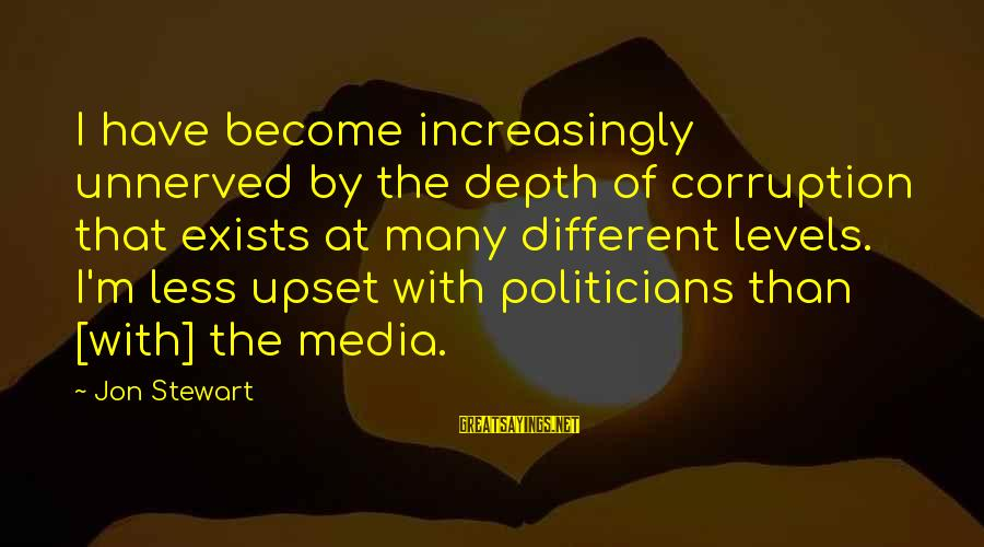 Media Corruption Sayings By Jon Stewart: I have become increasingly unnerved by the depth of corruption that exists at many different