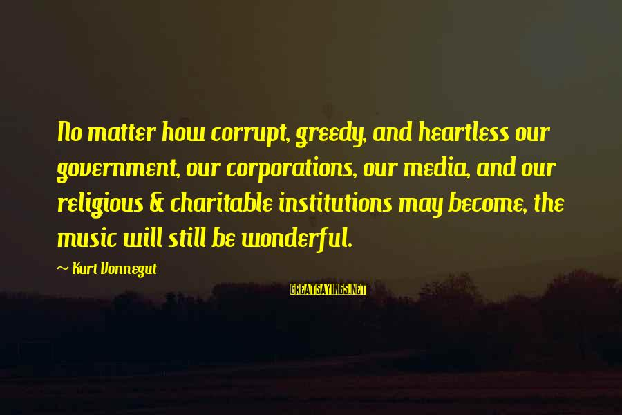 Media Corruption Sayings By Kurt Vonnegut: No matter how corrupt, greedy, and heartless our government, our corporations, our media, and our