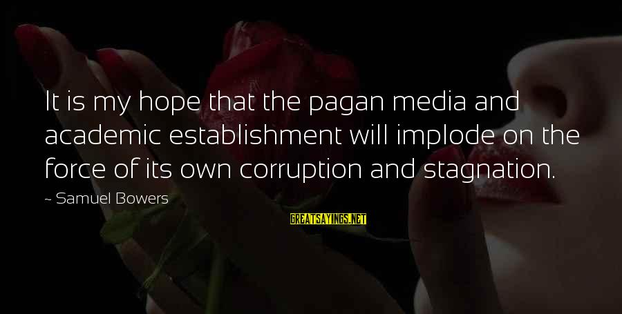 Media Corruption Sayings By Samuel Bowers: It is my hope that the pagan media and academic establishment will implode on the