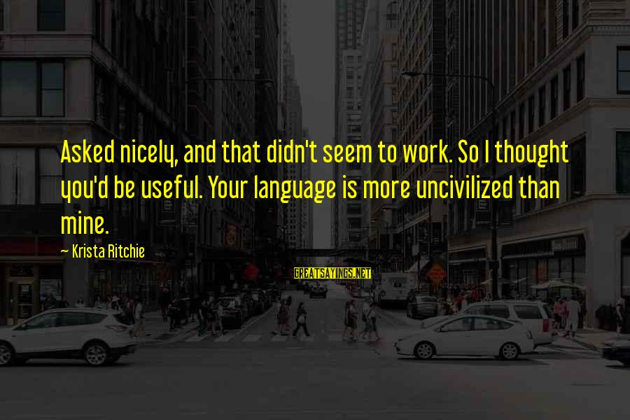 Media Effects Sayings By Krista Ritchie: Asked nicely, and that didn't seem to work. So I thought you'd be useful. Your